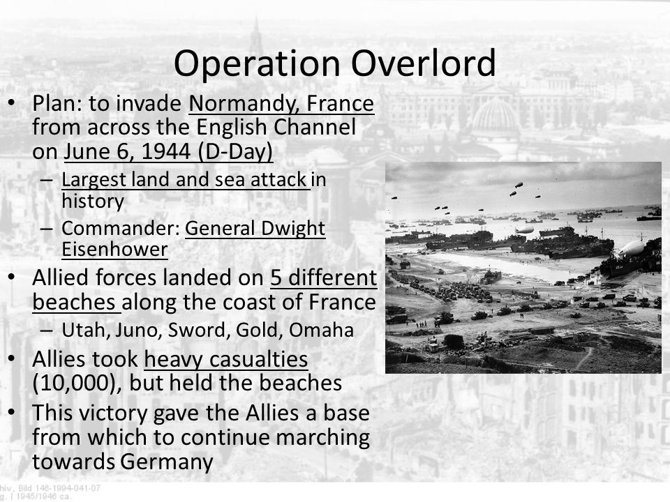 Operation Overlord Plan: to invade Normandy, France from across the English Channel on June 6, 1944 (D-Day)