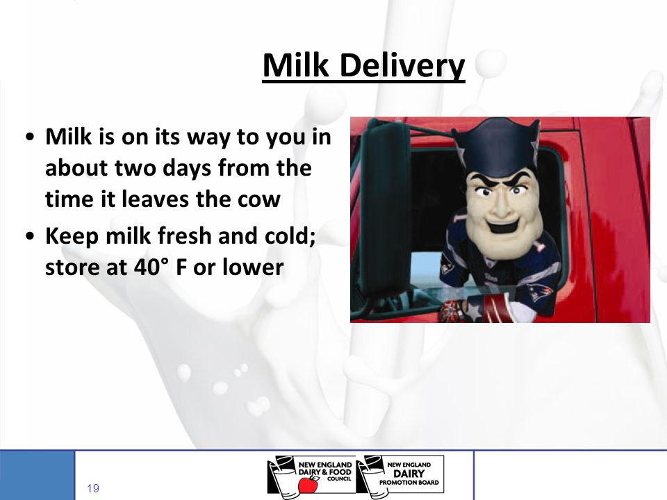 Milk Delivery Milk is on its way to you in about two days from the time it leaves the cow. Keep milk fresh and cold; store at 40° F or lower.