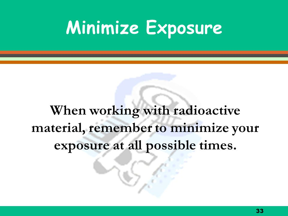 Minimize Exposure When working with radioactive material, remember to minimize your exposure at all possible times.