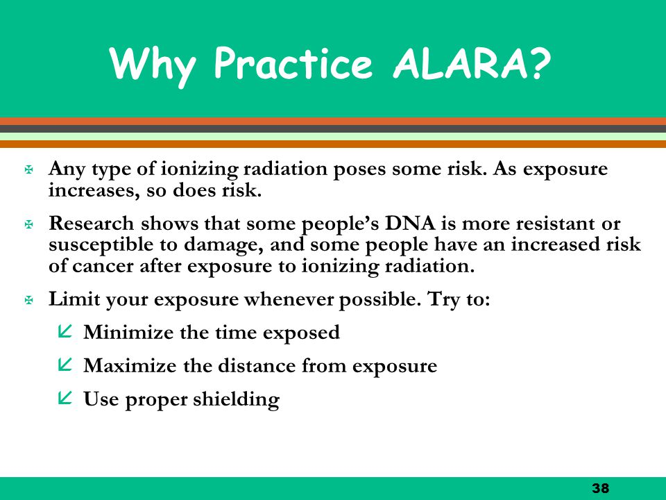 Why Practice ALARA Any type of ionizing radiation poses some risk. As exposure increases, so does risk.
