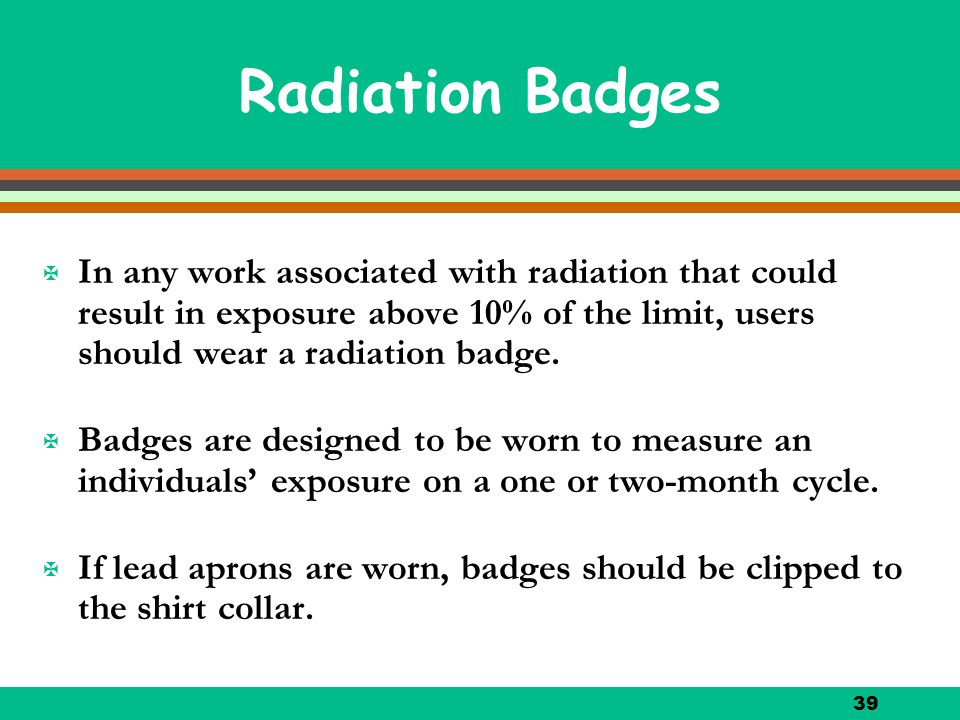 Radiation Badges In any work associated with radiation that could result in exposure above 10% of the limit, users should wear a radiation badge.