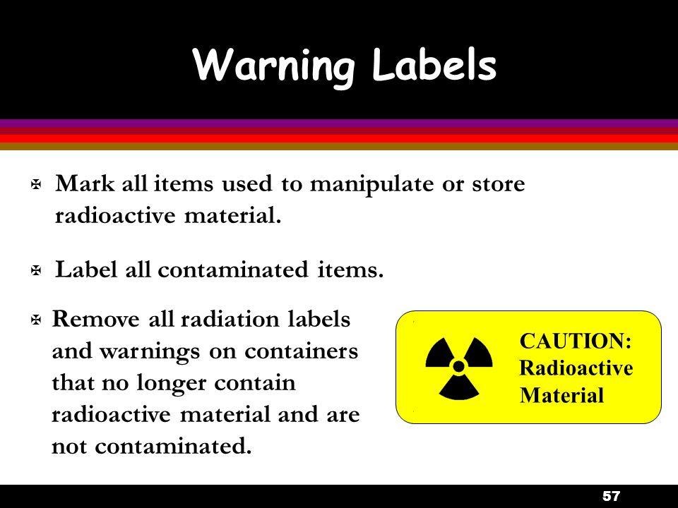 Warning Labels Mark all items used to manipulate or store radioactive material. Label all contaminated items.
