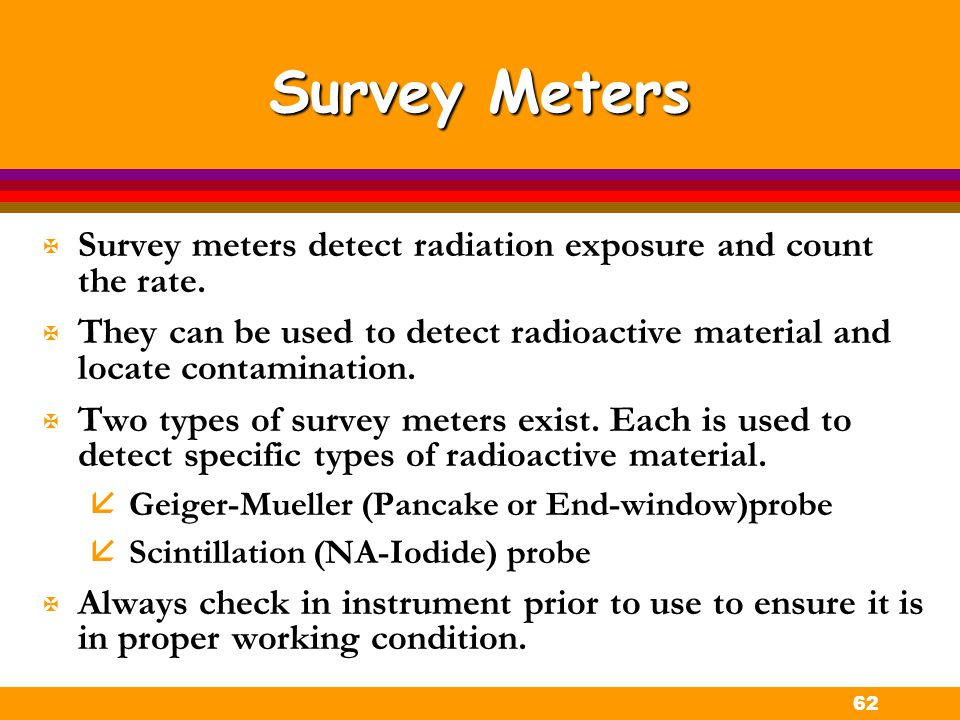 Survey Meters Survey meters detect radiation exposure and count the rate. They can be used to detect radioactive material and locate contamination.
