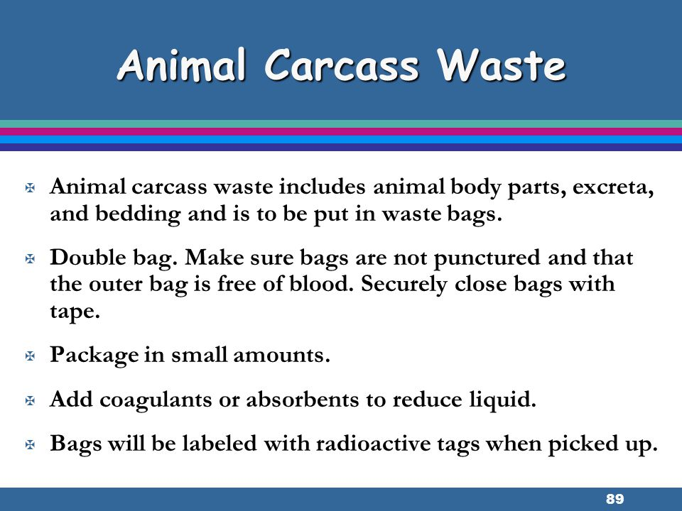 Animal Carcass Waste Animal carcass waste includes animal body parts, excreta, and bedding and is to be put in waste bags.