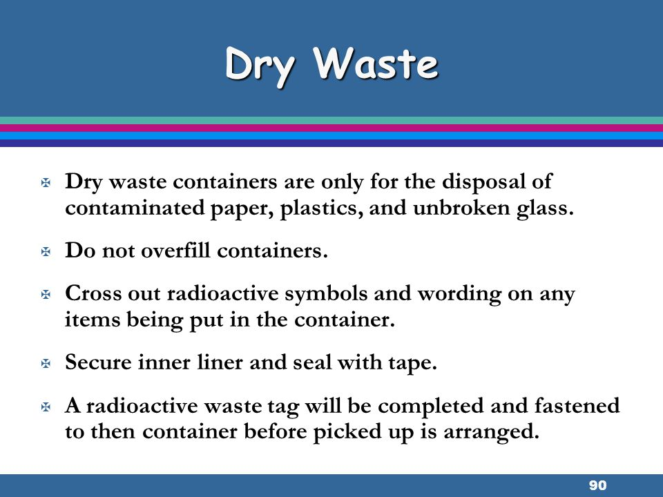 Dry Waste Dry waste containers are only for the disposal of contaminated paper, plastics, and unbroken glass.