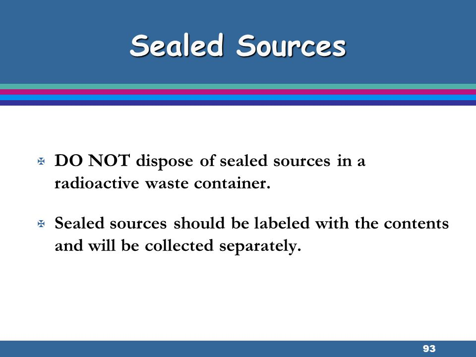 Sealed Sources DO NOT dispose of sealed sources in a radioactive waste container.
