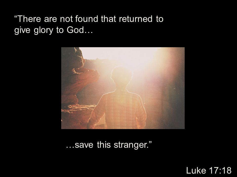 There are not found that returned to give glory to God…