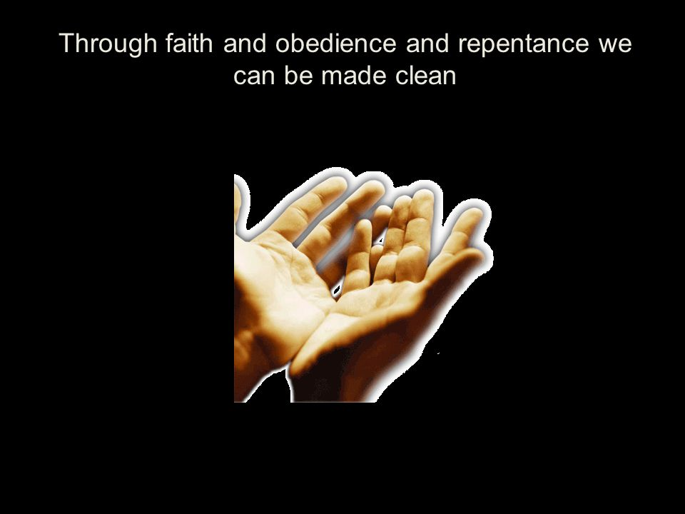 Through faith and obedience and repentance we can be made clean
