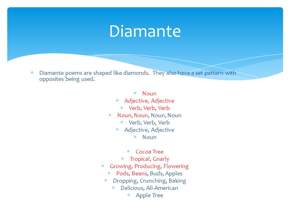Diamante Diamante poems are shaped like diamonds. They also have a set pattern with opposites being used.