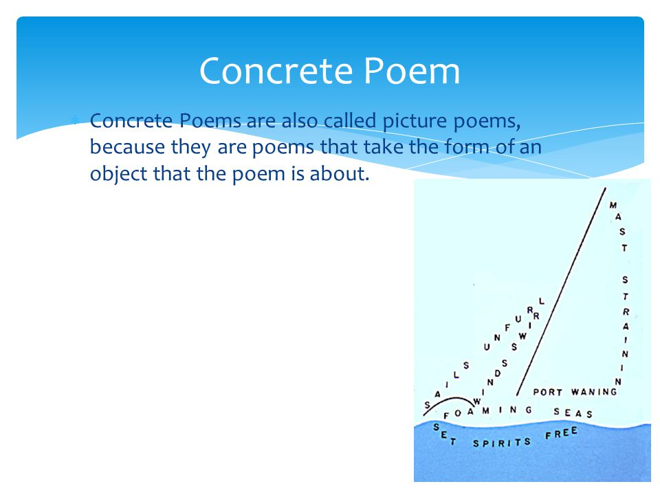 Concrete Poem Concrete Poems are also called picture poems, because they are poems that take the form of an object that the poem is about.