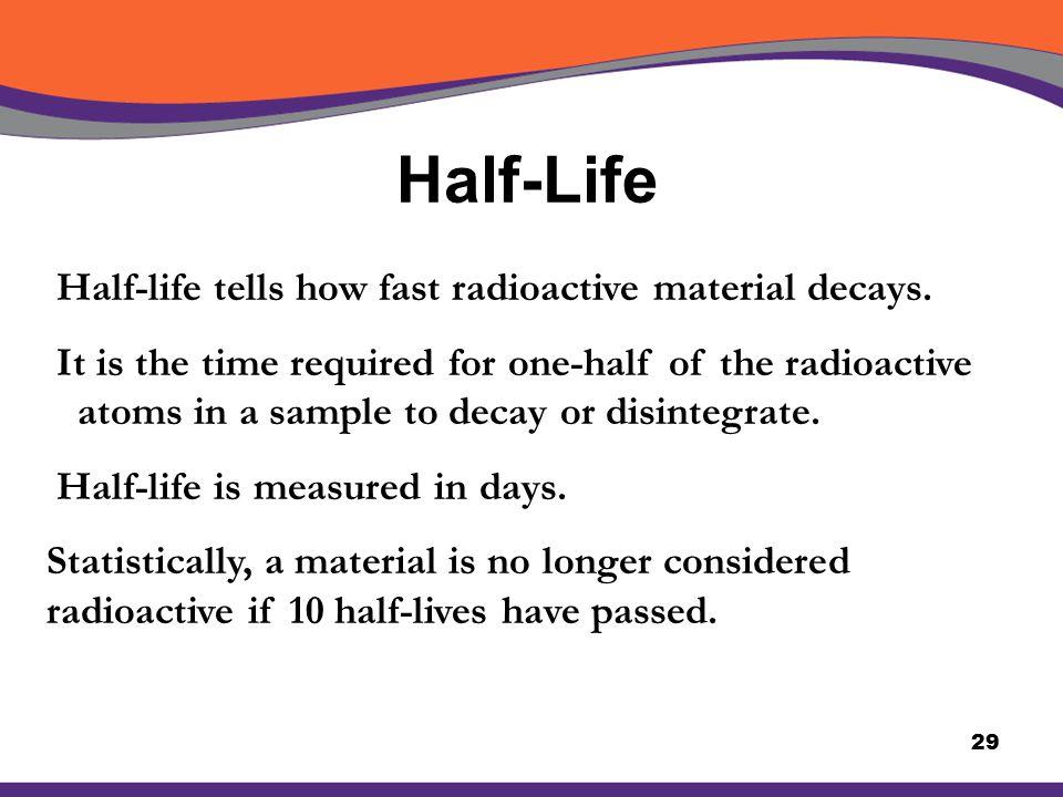 Half-Life Half-life tells how fast radioactive material decays.