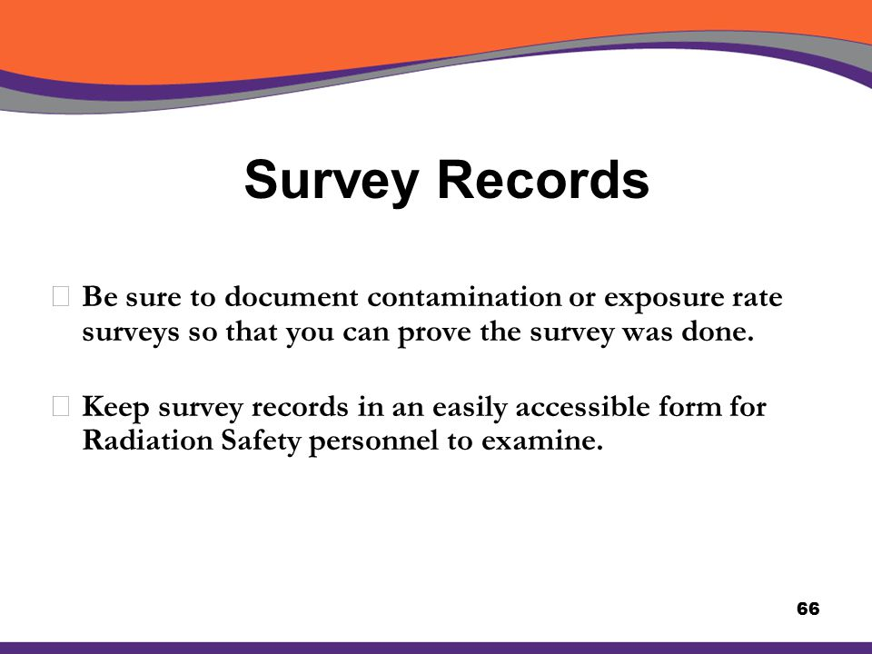 Survey Records Be sure to document contamination or exposure rate surveys so that you can prove the survey was done.