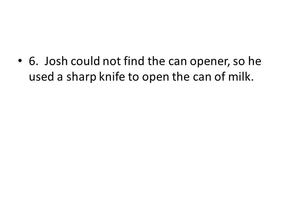 6. Josh could not find the can opener, so he used a sharp knife to open the can of milk.