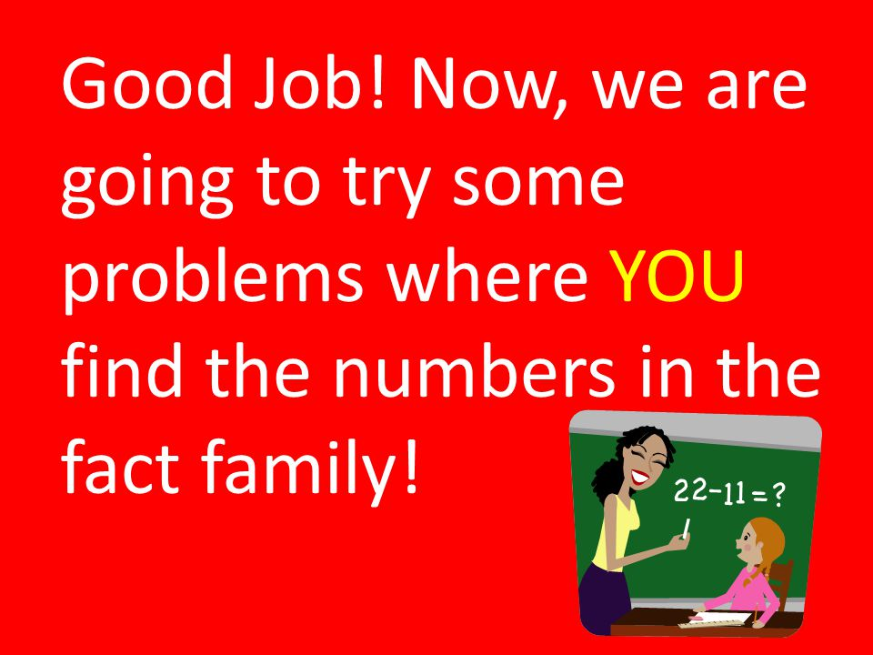 Good Job! Now, we are going to try some problems where YOU find the numbers in the fact family!