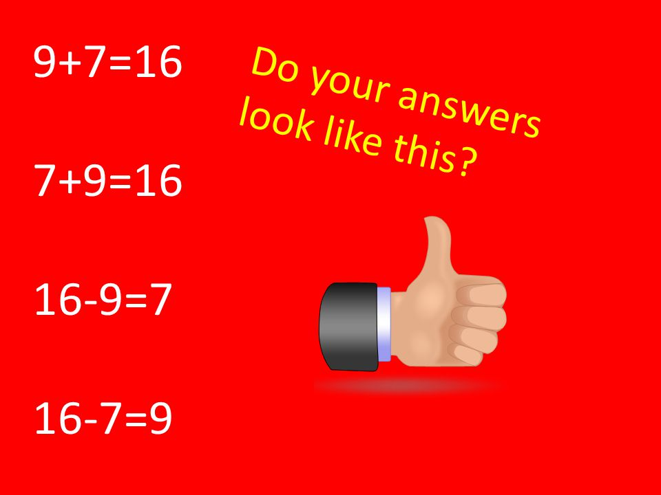 9+7=16 7+9=16 16-9=7 16-7=9 Do your answers look like this