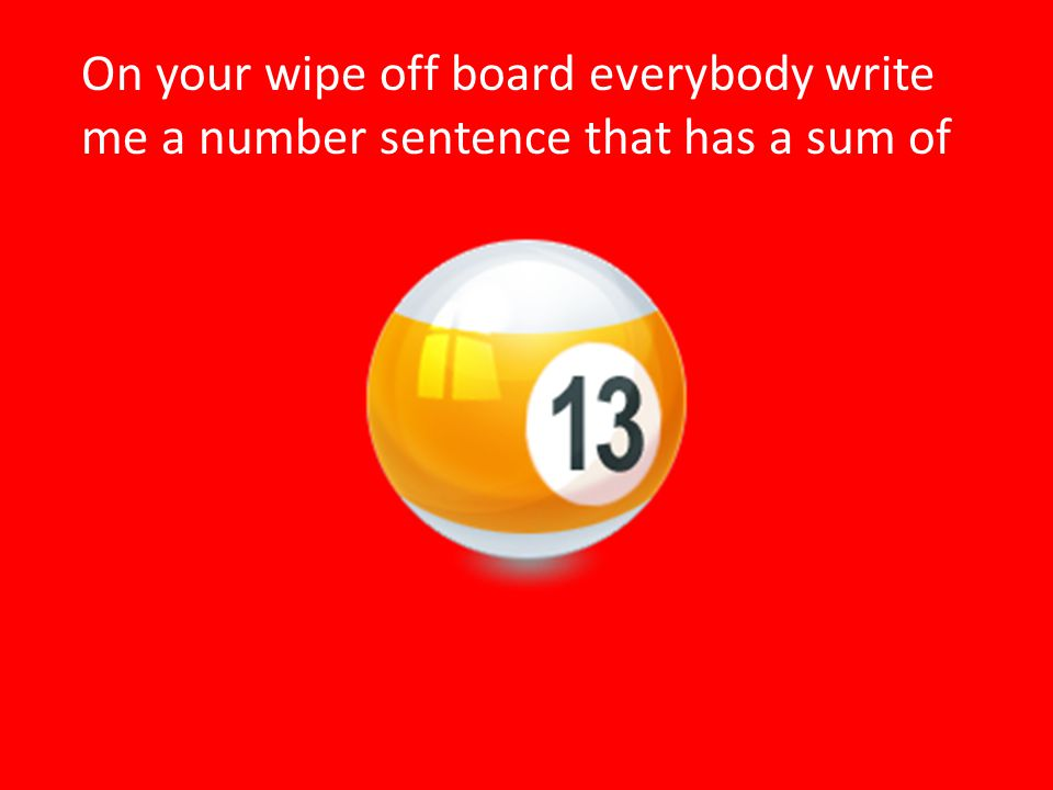 On your wipe off board everybody write me a number sentence that has a sum of