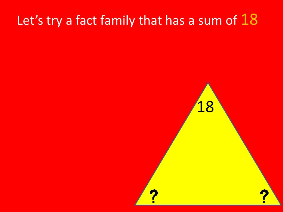Let's try a fact family that has a sum of 18