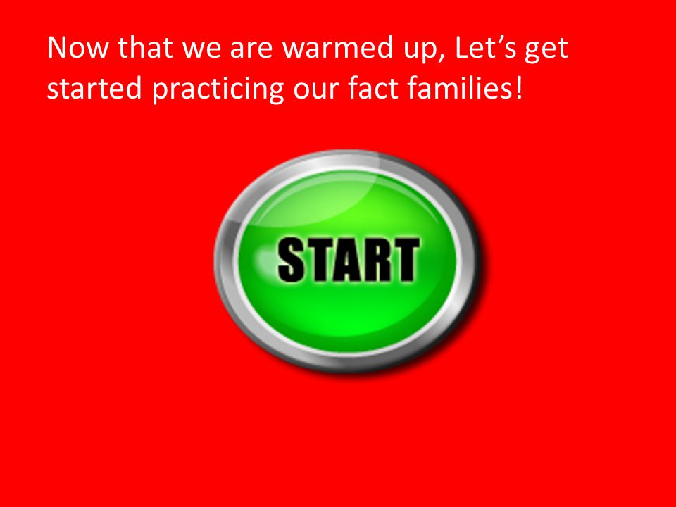 Now that we are warmed up, Let's get started practicing our fact families!