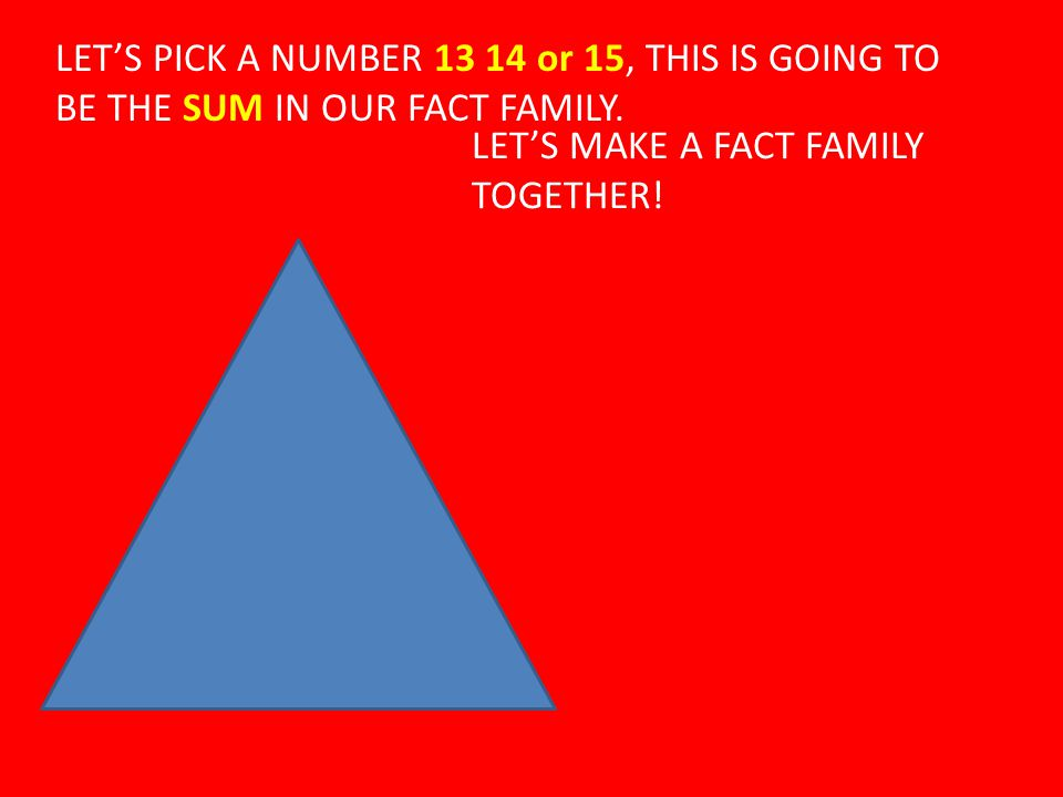 LET'S PICK A NUMBER 13 14 or 15, THIS IS GOING TO BE THE SUM IN OUR FACT FAMILY.