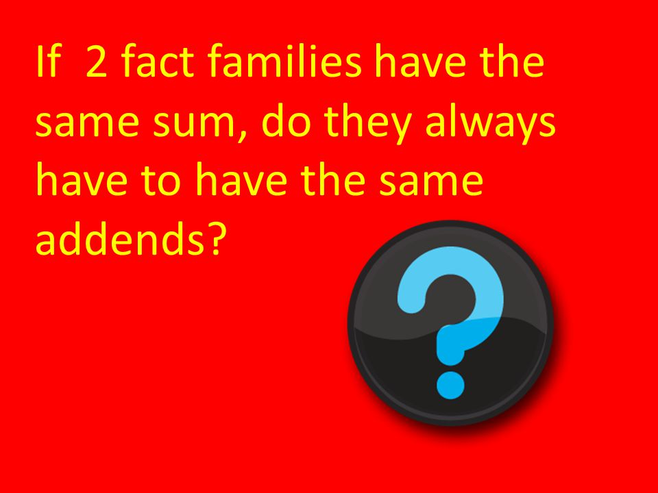 If 2 fact families have the same sum, do they always have to have the same addends