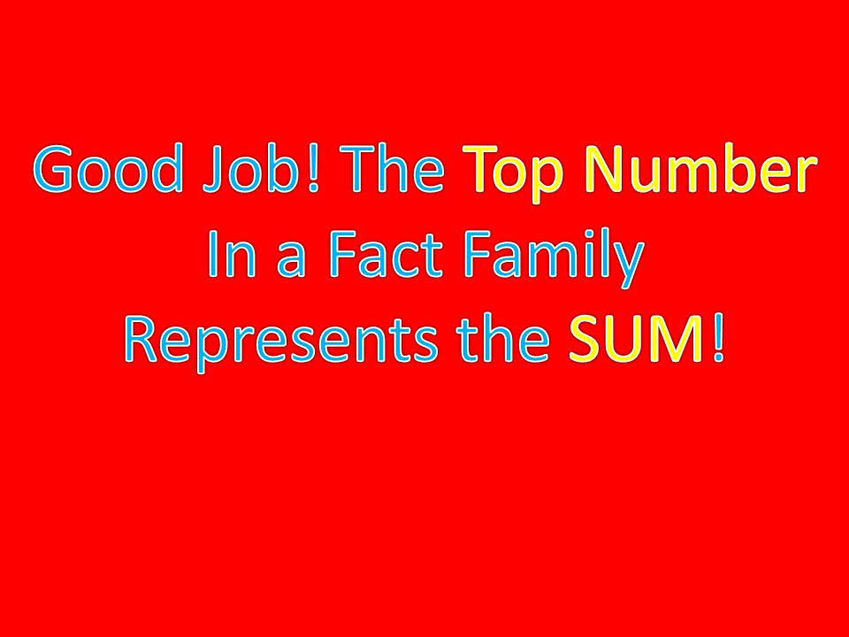 Good Job! The Top Number In a Fact Family Represents the SUM!