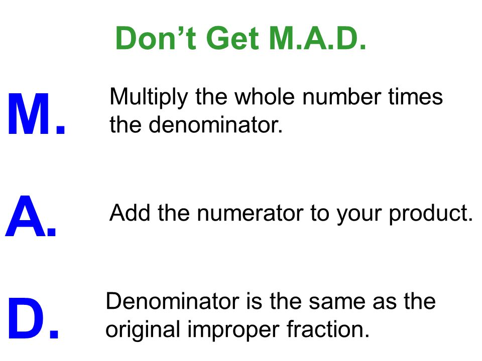 Don't Get M.A.D. M. A. D. Multiply the whole number times the denominator. Add the numerator to your product.