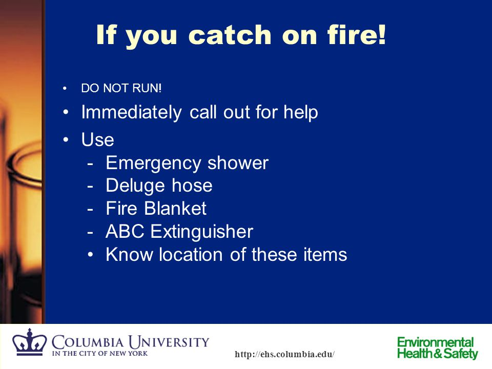 If you catch on fire! Immediately call out for help Use