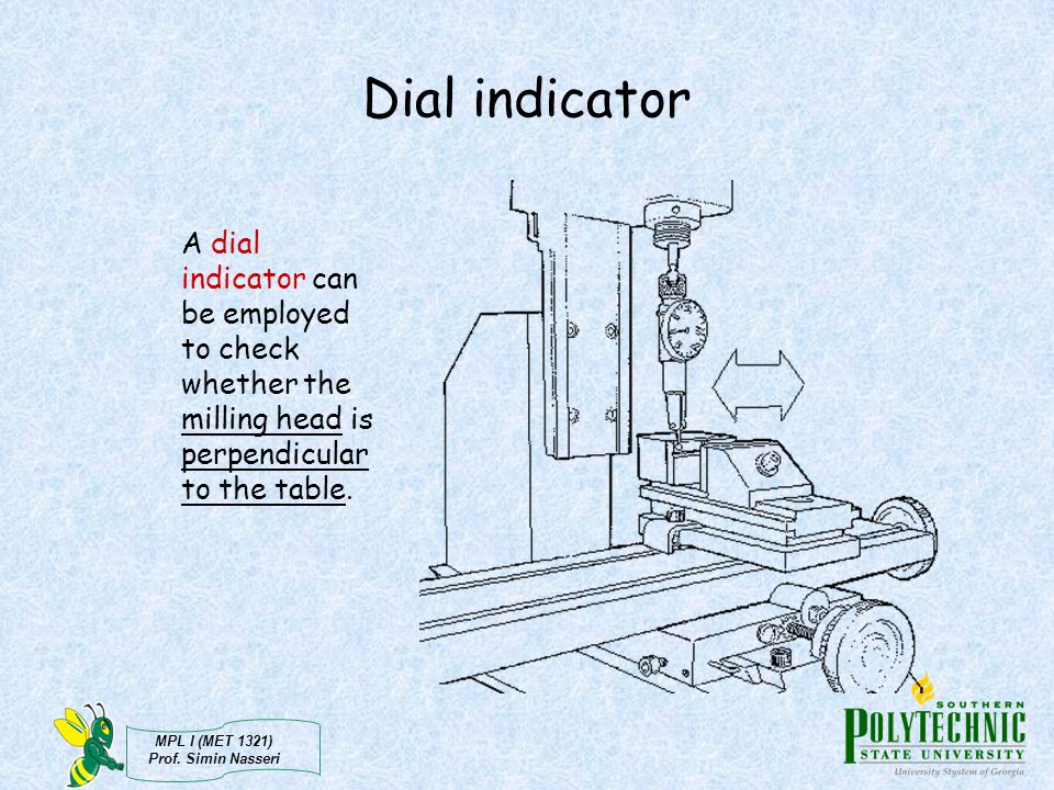 Dial indicator A dial indicator can be employed to check whether the milling head is perpendicular to the table.