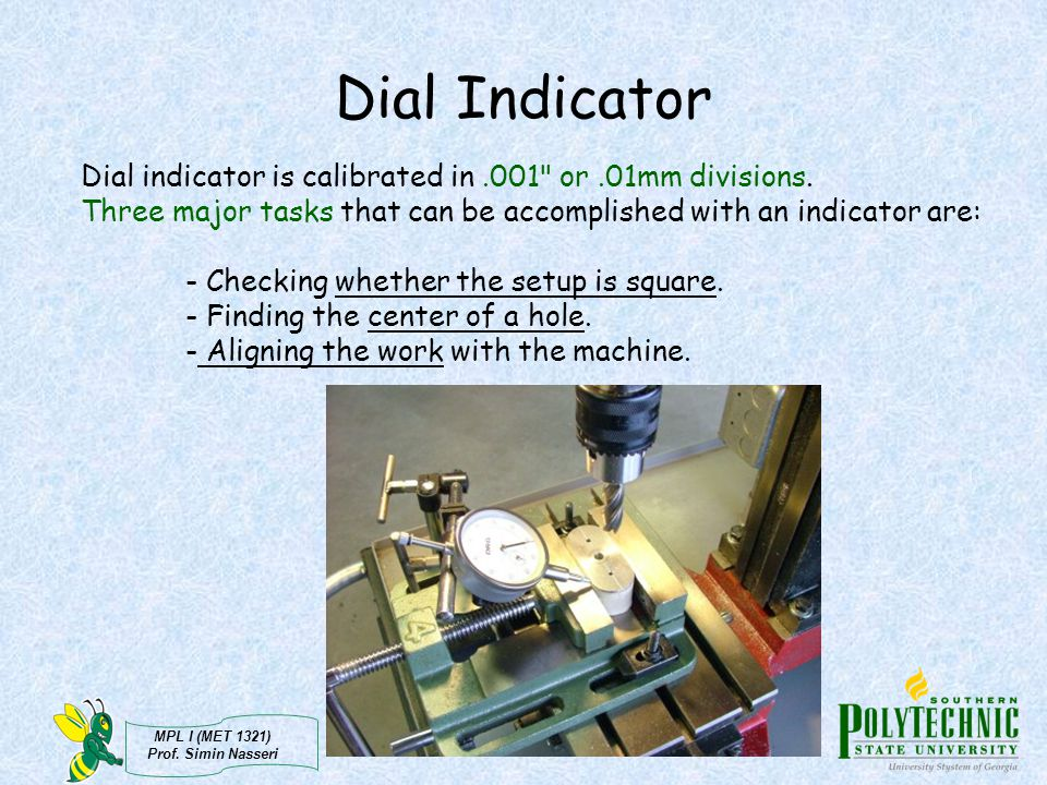 Dial Indicator Dial indicator is calibrated in .001 or .01mm divisions. Three major tasks that can be accomplished with an indicator are: