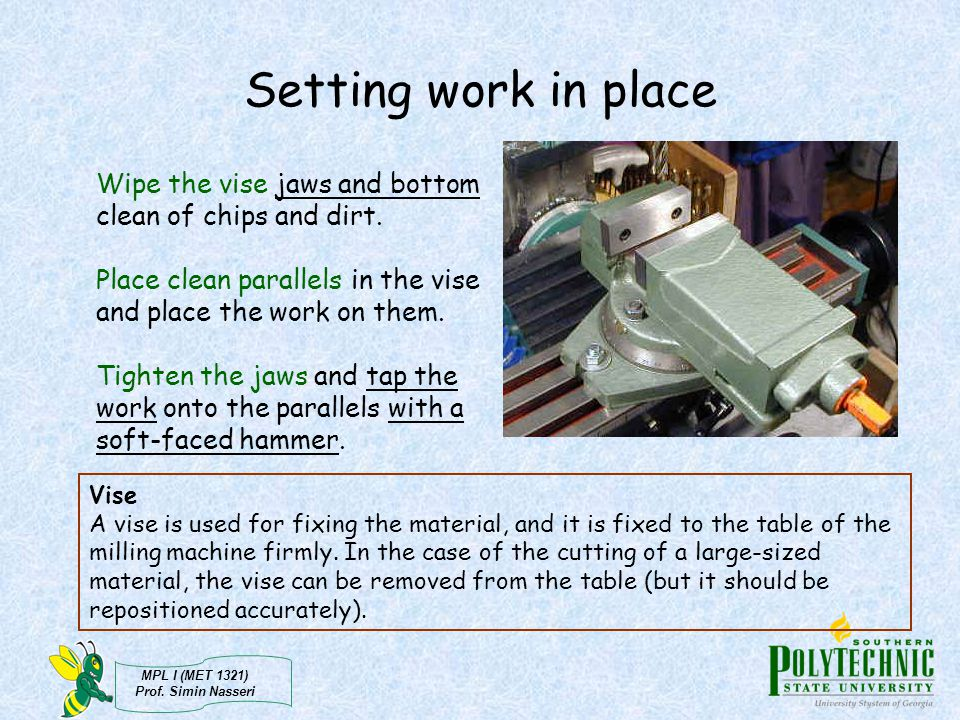 Setting work in place Wipe the vise jaws and bottom clean of chips and dirt. Place clean parallels in the vise and place the work on them.