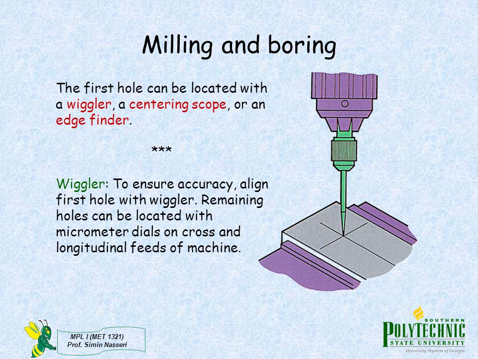 Milling and boring The first hole can be located with a wiggler, a centering scope, or an edge finder.