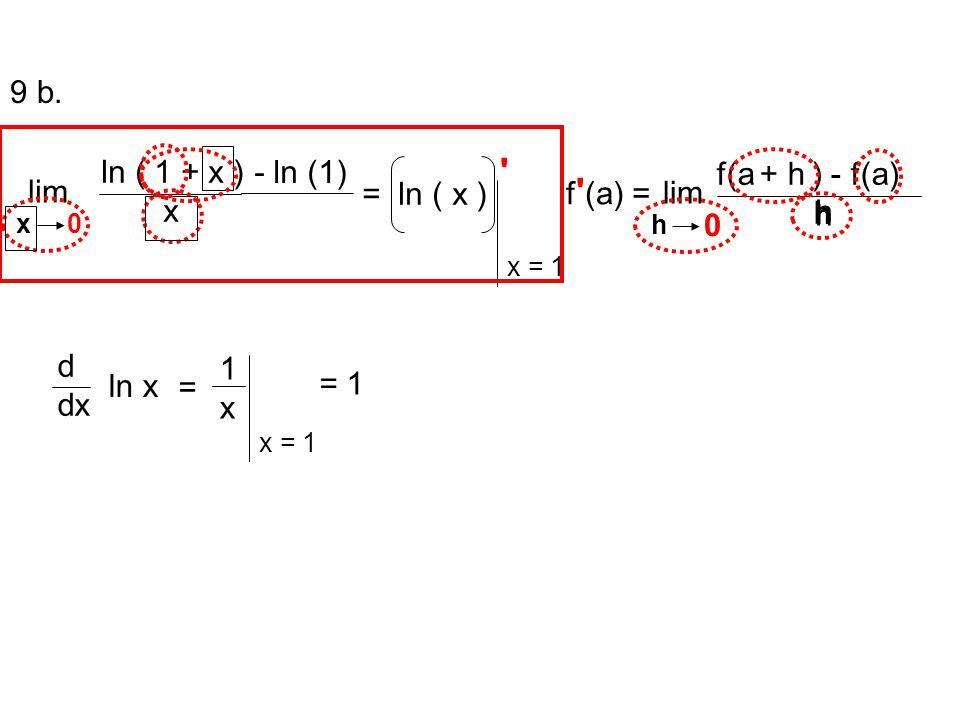 9 b. ln ( 1 + x ) x - ln (1) = ln ( x ) lim f(a + h ) - f(a) h lim