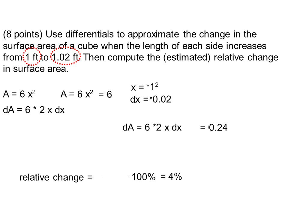 (8 points) Use differentials to approximate the change in the surface area of a cube when the length of each side increases from 1 ft to 1.02 ft. Then compute the (estimated) relative change in surface area.