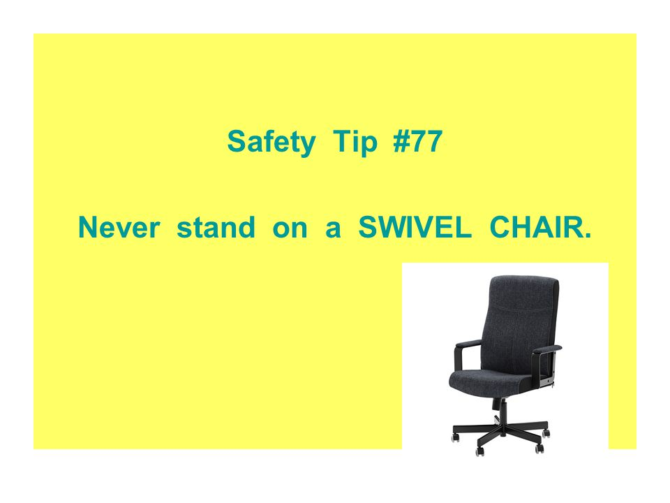 Never stand on a SWIVEL CHAIR.