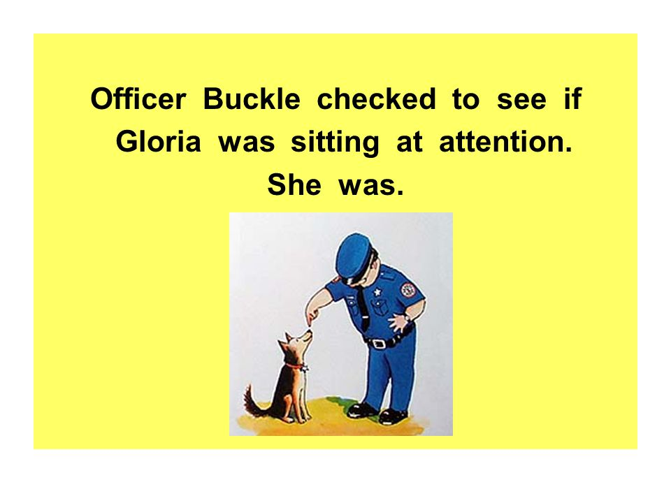Officer Buckle checked to see if Gloria was sitting at attention.