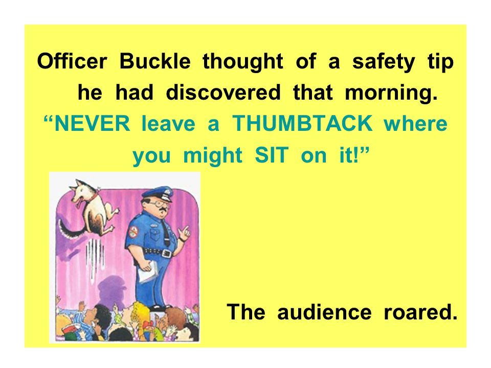 Officer Buckle thought of a safety tip he had discovered that morning.