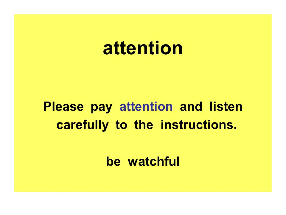 Please pay attention and listen carefully to the instructions.