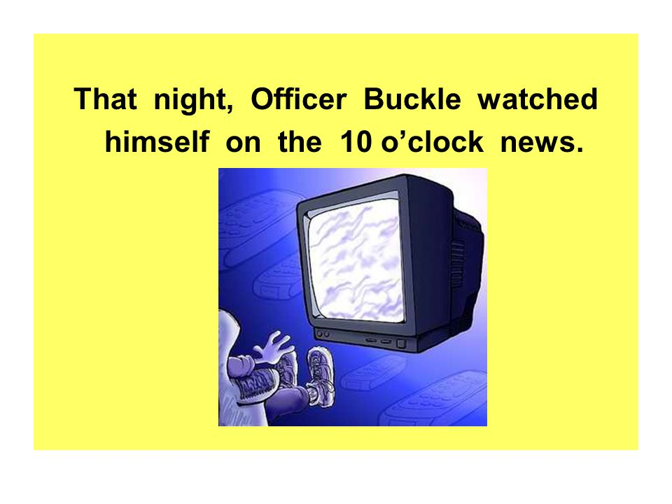 That night, Officer Buckle watched himself on the 10 o'clock news.