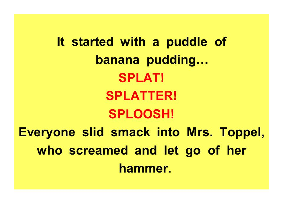 It started with a puddle of banana pudding… SPLAT! SPLATTER! SPLOOSH!