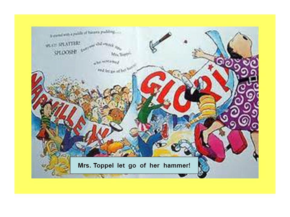 Mrs. Toppel let go of her hammer!