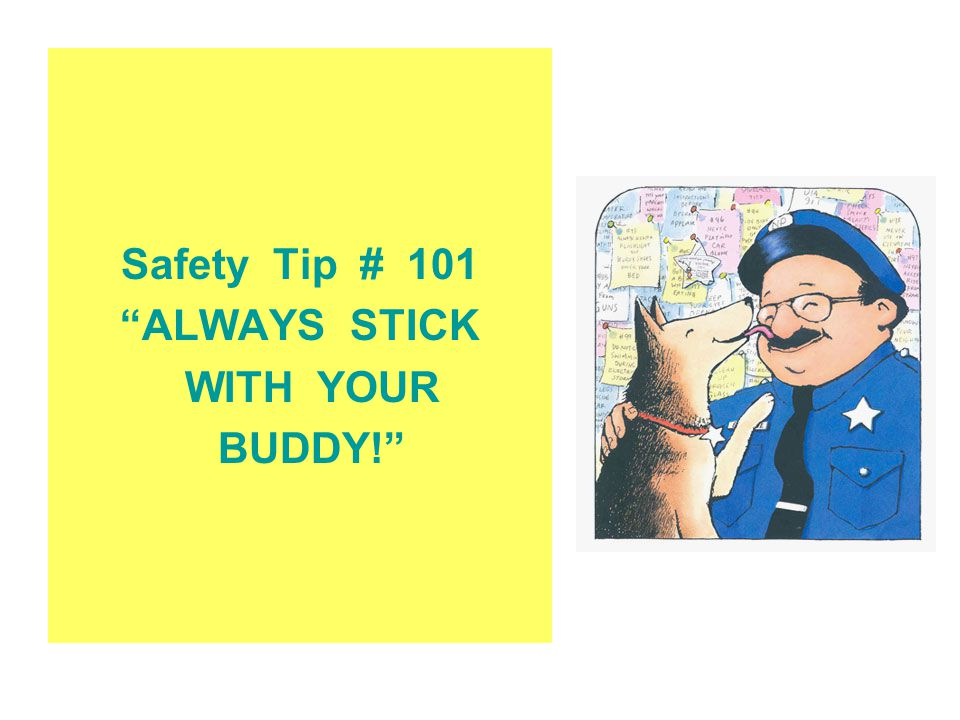 Safety Tip # 101 ALWAYS STICK WITH YOUR BUDDY!