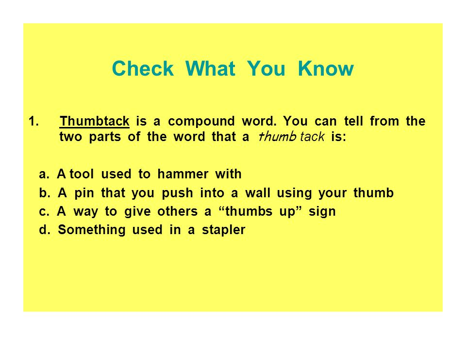 Check What You Know Thumbtack is a compound word. You can tell from the two parts of the word that a thumb tack is:
