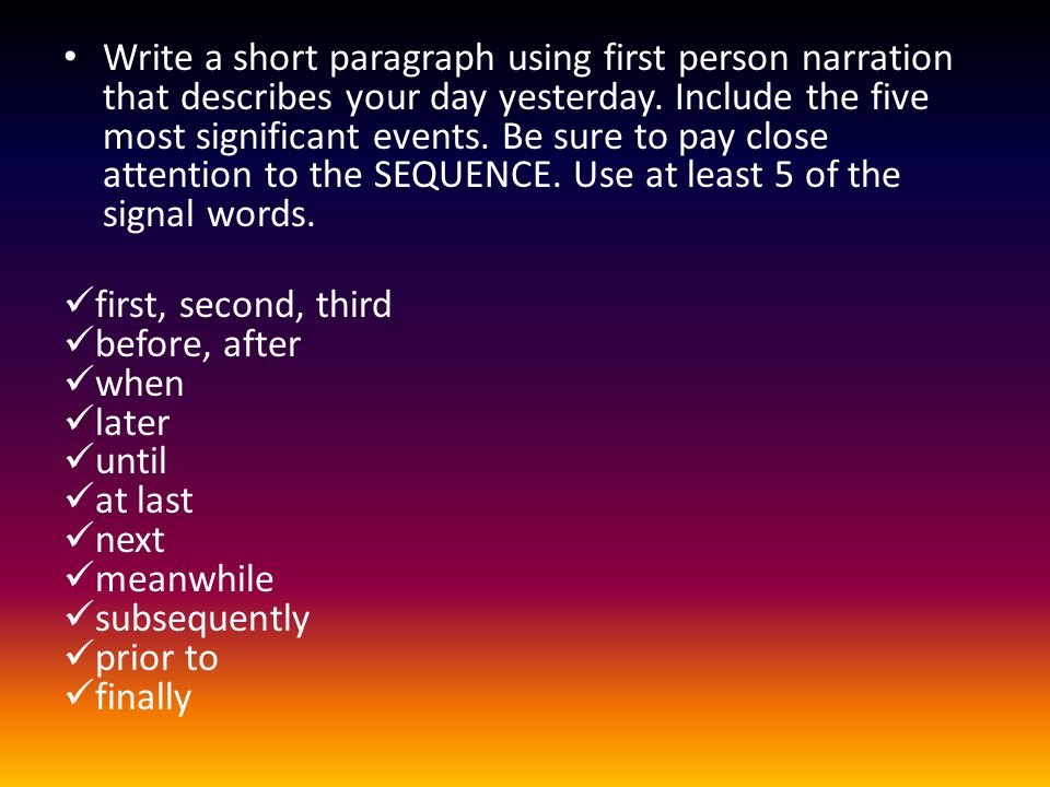 Write a short paragraph using first person narration that describes your day yesterday. Include the five most significant events. Be sure to pay close attention to the SEQUENCE. Use at least 5 of the signal words.