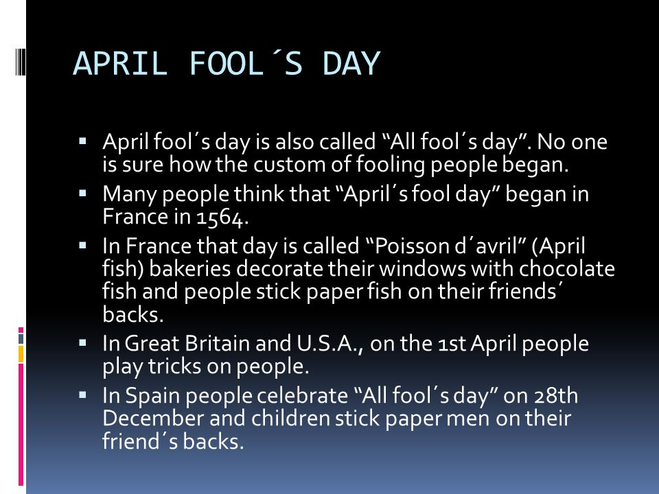 APRIL FOOL´S DAY April fool´s day is also called All fool´s day . No one is sure how the custom of fooling people began.