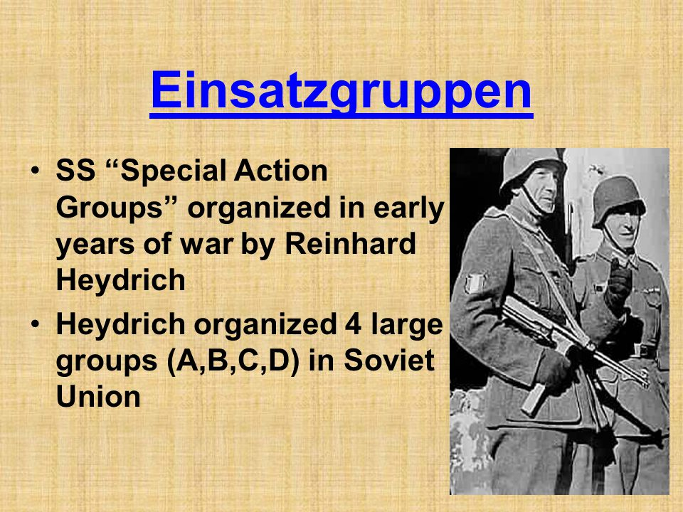 Einsatzgruppen SS Special Action Groups organized in early years of war by Reinhard Heydrich.