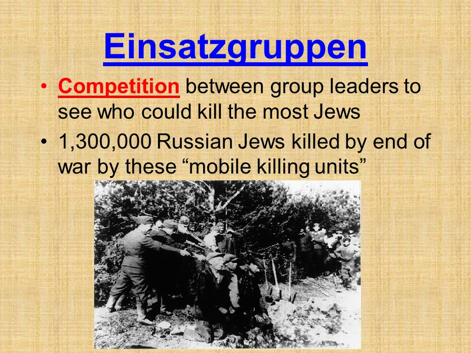 Einsatzgruppen Competition between group leaders to see who could kill the most Jews.