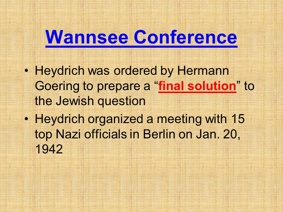 Wannsee Conference Heydrich was ordered by Hermann Goering to prepare a final solution to the Jewish question.