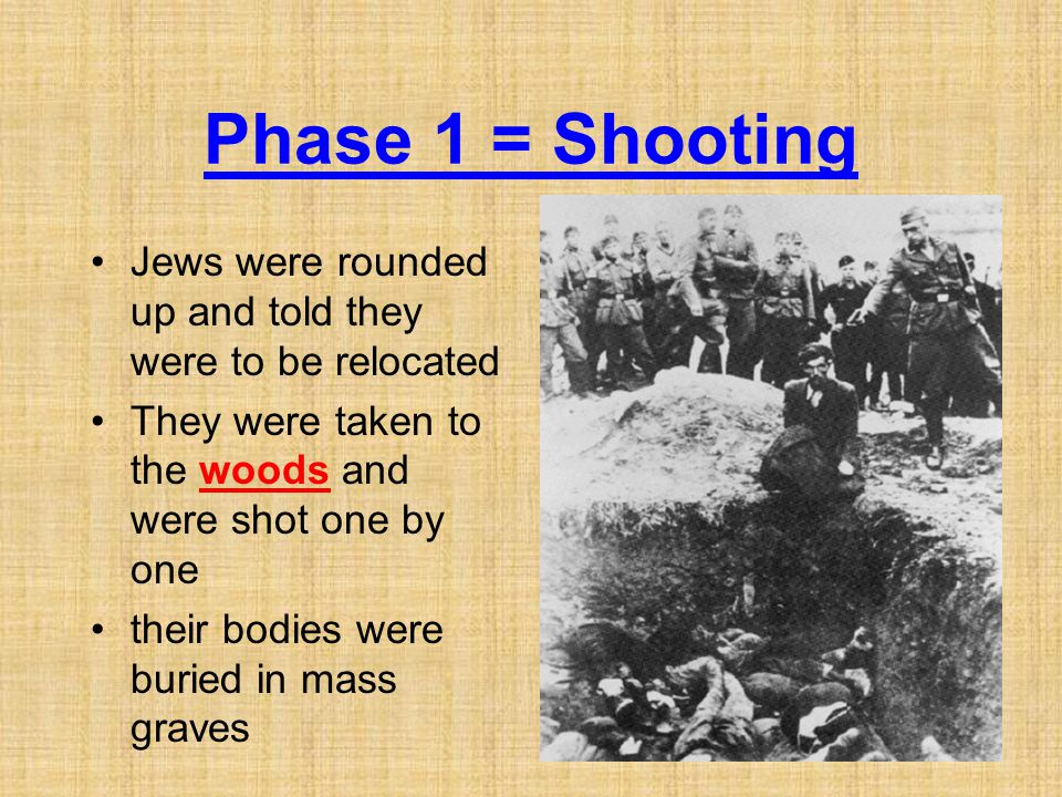 Phase 1 = Shooting Jews were rounded up and told they were to be relocated. They were taken to the woods and were shot one by one.