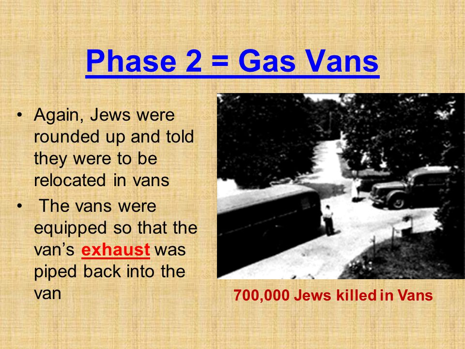 Phase 2 = Gas Vans Again, Jews were rounded up and told they were to be relocated in vans.