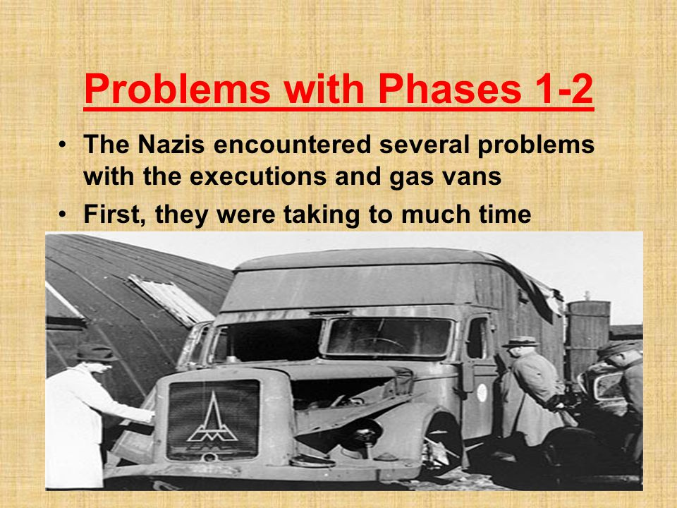 Problems with Phases 1-2 The Nazis encountered several problems with the executions and gas vans.